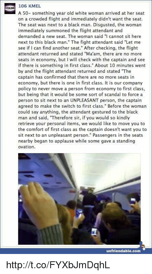 """Memes, Scandal, and Unfriended: 106 KMEL  A 50- something year old white woman arrived at her seat  on a crowded flight and immediately didn't want the seat.  The seat was next to a black man. Disgusted, the woman  immediately summoned the flight attendant and  demanded a new seat. The woman said """"I cannot sit here  next to this black man."""" The fight attendant said """"Let me  see if I can find another seat."""" After checking, the flight  attendant returned and stated """"Ma'am, there are no more  seats in economy, but I will check with the captain and see  if there is something in first class."""" About 10 minutes went  by and the flight attendant returned and stated """"The  captain has confirmed that there are no more seats in  economy, but there is one in first class. It is our company  policy to never move a person from economy to class,  but being that it would be some sort of scandal to force a  person to sit next to an UNPLEASANT person, the captain  agreed to make the switch to first class."""" Before the woman  could say anything, the attendant gestured to the black  man and said, """"Therefore sir, if you would so kindly  retrieve your personal items, we would like to move you to  the comfort of first class as the captain doesn't want you to  next to an unpleasant person."""" Passengers in the seats  nearby began to applause while some gave a standing  ovation  unfriendable.com http://t.co/FYXbJmDqhL"""