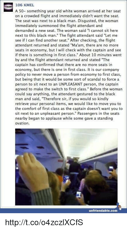 """Memes, Scandal, and Unfriended: 106 KMEL  A 50- something year old white woman arrived at her seat  on a crowded flight and immediately didn't want the seat.  The seat was next to a black man. Disgusted, the woman  immediately summoned the flight attendant and  demanded a new seat. The woman said """"I cannot sit here  next to this black man."""" The fight attendant said """"Let me  see if I can find another seat."""" After checking, the flight  attendant returned and stated """"Ma'am, there are no more  seats in economy, but I will check with the captain and see  if there is something in first class."""" About 10 minutes went  by and the flight attendant returned and stated """"The  captain has confirmed that there are no more seats in  economy, but there is one in first class. It is our company  policy to never move a person from economy to first class  but being that it would be some sort of scandal to force a  person to sit next to an UNPLEASANT person, the captain  agreed to make the switch to first class."""" Before the woman  could say anything, the attendant gestured to the black  man and said, """"Therefore sir, if you would so kindly  retrieve your personal items, we would like to move you to  the comfort of first class as the captain doesn't want you to  sit next to an unpleasant person."""" Passengers in the seats  nearby began to applause while some gave a standing  ovation  unfriendable.com http://t.co/o4zczlXCfS"""
