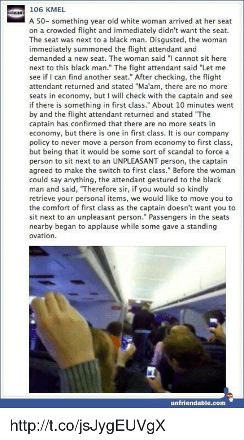 """Memes, Scandal, and Unfriended: 106 KMEL  A 50- something year old white woman arrived at her seat  on a crowded flight and immediately didn't want the seat.  The seat was next to a black man. Disgusted, the woman  immediately summoned the flight attendant and  demanded a new seat. The woman said """"I cannot sit here  next to this black man."""" The fight attendant said """"Let me  see if I can find another seat."""" After checking, the flight  attendant returned and stated """"Ma'am, there are no more  seats in economy, but I will check with the captain and see  if there is something in first class."""" About 10 minutes went  by and the flight attendant returned and stated """"The  captain has confirmed that there are no more seats in  economy, but there is one in first class. It is our company  policy to never move a person from economy to first class,  but being that it would be some sort of scandal to force a  person to sit next to an UNPLEASANT person, the captain  agreed to make the switch to first class."""" Before the woman  could say anything, the attendant gestured to the black  man and said, """"Therefore sir, if you would so kindly  retrieve your personal items, we would like to move you to  the comfort of first class as the captain doesn't want you to  sit next to an unpleasant person."""" Passengers in the seats  nearby began to applause while some gave a standing  ovation.  unfriendable.com http://t.co/jsJygEUVgX"""