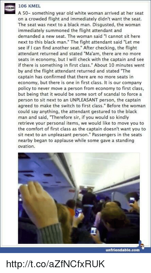 """Memes, Scandal, and Unfriended: 106 KMEL  A 50- something year old white woman arrived at her seat  on a crowded flight and immediately didn't want the seat.  The seat was next to a black man. Disgusted, the woman  immediately summoned the flight attendant and  demanded a new seat. The woman said """"I cannot sit here  next to this black man."""" The fight attendant said """"Let me  see if I can find another seat."""" After checking, the flight  attendant returned and stated """"Ma'am, there are no more  seats in economy, but I will check with the captain and see  if there is something in first class."""" About 10 minutes went  by and the flight attendant returned and stated """"The  captain has confirmed that there are no more seats in  economy, but there is one in first class. It is our company  policy to never move a person from economy to first class,  but being that it would be some sort of scandal to force a  person to sit next to an UNPLEASANT person, the captain  agreed to make the switch to first class."""" Before the woman  could say anything, the attendant gestured to the black  man and said, """"Therefore sir, if you would so kindly  retrieve your personal items, we would like to move you to  the comfort of first class as the captain doesn't want you to  sit next to an unpleasant person."""" Passengers in the seats  nearby began to applause while some gave a standing  ovation.  unfriendable.com http://t.co/aZfNCfxRUK"""