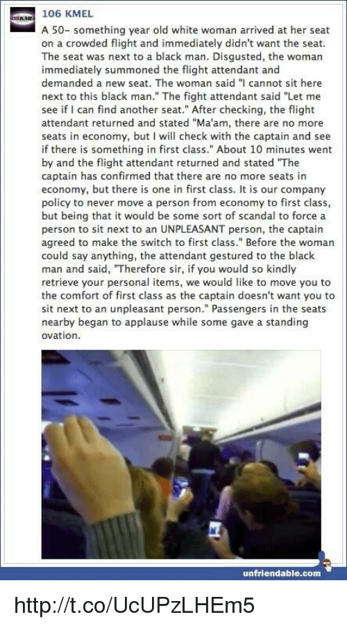 """Memes, Scandal, and Unfriended: 106 KMEL  A 50- something year old white woman arrived at her seat  on a crowded flight and immediately didn't want the seat.  The seat was next to a black man. Disgusted, the woman  immediately summoned the flight attendant and  demanded a new seat. The woman said """"I cannot sit here  next to this black man."""" The fight attendant said """"Let me  see if can find another seat."""" After checking, the flight  attendant returned and stated """"Ma'am, there are no more  seats in economy, but I will check with the captain and see  if there is something in first class."""" About 10 minutes went  by and the flight attendant returned and stated """"The  captain has confirmed that there are no more seats in  economy, but there is one in first class. It is our company  policy to never move a person from economy to first class,  but being that it would be some sort of scandal to force a  person to sit next to an UNPLEASANT person, the captain  agreed to make the switch to first class."""" Before the woman  could say anything, the attendant gestured to the black  man and said, """"Therefore sir, if you would so kindly  retrieve your personal items, we would like to move you to  the comfort of first class as the captain doesn't want you to  sit next to an unpleasant person."""" Passengers in the seats  nearby began to applause while some gave a standing  ovation.  unfriendable.com http://t.co/UcUPzLHEm5"""