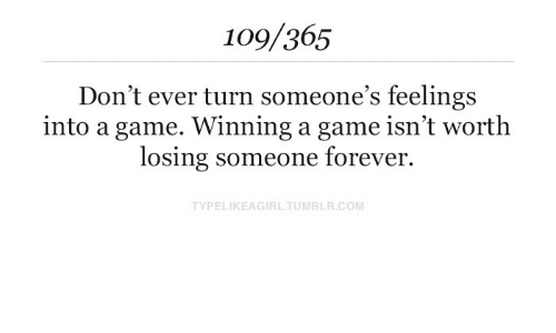 Forever, Game, and A Game: 109/365  Don't ever turn someone's feelings  into a game. Winning a game isn't worth  losing someone forever.  TYPELIKEAGIRLTUMBLR.COM