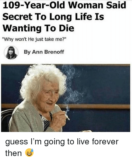 """Life, Old Woman, and Forever: 109-Year-Old Woman Said  Secret To Long Life Is  Wanting To Die  """"Why won't He just take me?""""  By Ann Brenoff guess I'm going to live forever then 😅"""