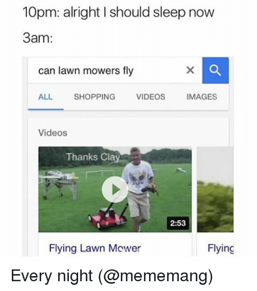 lawn mower: 10pm: a right should sleep now  3am  can lawn mowers fly  ALL  SHOPPING  VIDEOS  IMAGES  Videos  Thanks Cla  2:53  Flying Lawn Mower  Flying Every night (@mememang)