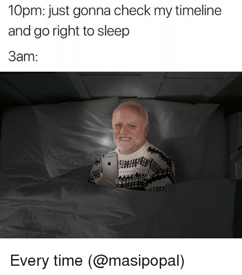 Memes, Time, and Sleep: 10pm: just gonna check my timeline  and go right to sleep  3am: Every time (@masipopal)