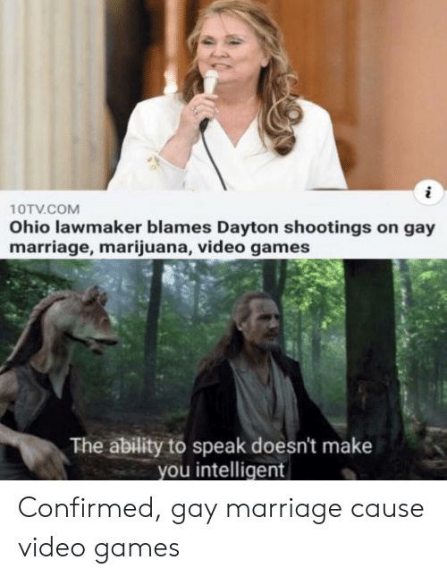 Marriage, Video Games, and Games: 10TV.COM  Ohio lawmaker blames Dayton shootings on gay  marriage, marijuana, video games  The ability to speak doesn't make  you intelligent Confirmed, gay marriage cause video games