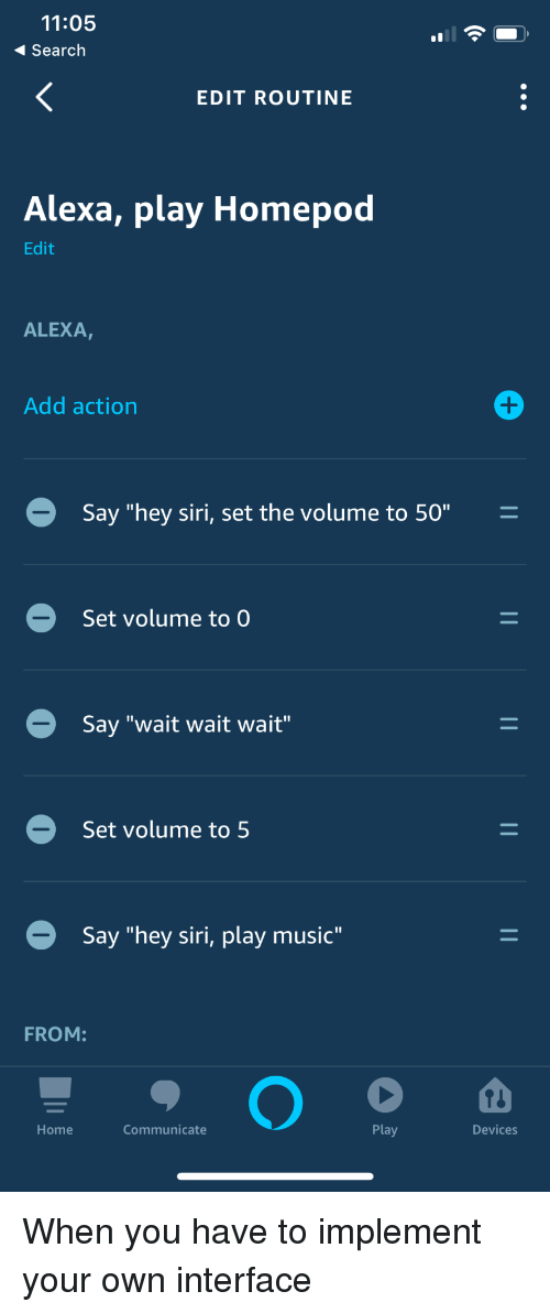 "Music, Siri, and Home: 11:05  Search  EDIT ROUTINE  Alexa, play Homepod  Edit  ALEXA,  Add action  Say ""hey siri, set the volume to 50""  Set volume to  Say ""wait wait wait""  Set volume to 5  Say ""hey siri, play music""  FROM:  Home  Communicate  Play  Devices When you have to implement your own interface"