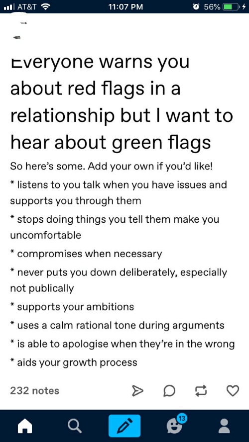 At&t, In a Relationship, and Never: 11:07 PM  AT&T  56%  Everyone warns you  about red flags in a  relationship but I want to  hear about green flags  So here's some. Add your own if you'd like!  listens to you talk when you have issues and  supports you through them  stops doing things you tell them make you  uncomfortable  compromises when necessary  never puts you down deliberately, especially  not publically  supports your ambitions  uses a calm rational tone during arguments  is able to apologise when they're in the wrong  aids your growth process  232 notes  13