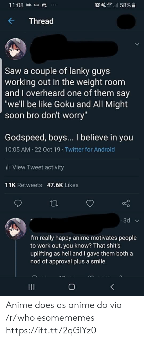 "work out: 11:08 kik aD  OXT58%  LTE  Thread  Saw a couple of lanky guys  working out in the weight room  and overheard one of them say  ""we'll be like Goku and All Might  soon bro don't worry""  Godspeed, boys... I believe in you  10:05 AM 22 Oct 19 Twitter for Android  l View Tweet activity  11K Retweets 47.6K Likes  3d  I'm really happy anime motivates people  to work out, you know? That shit's  uplifting as hell and I gave them both a  nod of approval plus a smile.  O Anime does as anime do via /r/wholesomememes https://ift.tt/2qGlYz0"