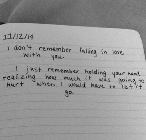 Love, How, and Remember: 11/12/14  1 don't remember falling in love  with  you.  1 ust remember holding your hand  realizing how  hurt  much it  when would have to let it  going to  was  go.