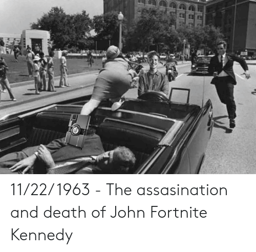 Death, Kennedy, and John: 11/22/ 1963 - The assasination and death of John Fortnite Kennedy