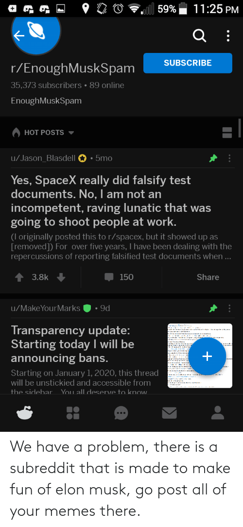 Falsified: 11:25 PM  59%  SUBSCRIBE  r/EnoughMuskSpam  35,373 subscribers • 89 online  EnoughMuskSpam  HOT POSTS  u/Jason_Blasdell  5mo  Yes, SpaceX really did falsify test  documents. No, I am not an  incompetent, raving lunatic that was  going to shoot people at work.  (I originally posted this to r/spacex, but it showed up as  [removed]) For over five years, I have been dealing with the  repercussions of reporting falsified test documents when...  3.8k  150  Share  • 9d  u/MakeYourMarks  Transparency update:  Starting today I will be  announcing bans.  Starting on January 1, 2020, this thread  will be unstickied and accessible from  You all desServe to knOw.  the sidebar We have a problem, there is a subreddit that is made to make fun of elon musk, go post all of your memes there.
