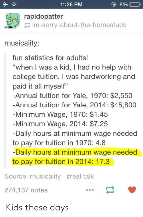 """College, Sorry, and Help: 11:26 PM  rapidopatter  im-sorry-about-the-homestuck  nusicality:  fun statistics for adults!  """"when I was a kid, I had no help with  college tuition, I was hardworking and  paid it all myself""""  -Annual tuition for Yale, 1970: $2,550  -Annual tuition for Yale, 2014: $45,800  Minimum Wage, 1970: $1.45  Minimum Wage, 2014: $7.25  Daily hours at minimum wage needed  to pay for tuition in 1970: 4.8  Daily hours at minimum wage needed  to pay for tuition in 2014: 17.3  Source: rnusicality #real talk  274,137 notes Kids these days"""