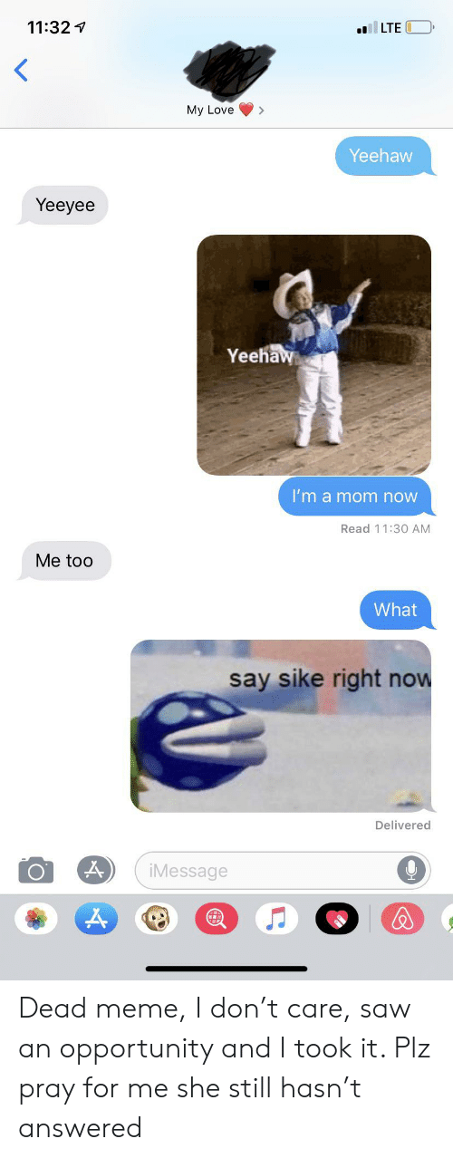 Love, Meme, and Reddit: 11:32  LTE  My Love  Yeehaw  Yeeyee  Yeehaw  I'm a mom now  Read 11:30 AM  Me too  What  say sike right now  Delivered  iMessage Dead meme, I don't care, saw an opportunity and I took it. Plz pray for me she still hasn't answered
