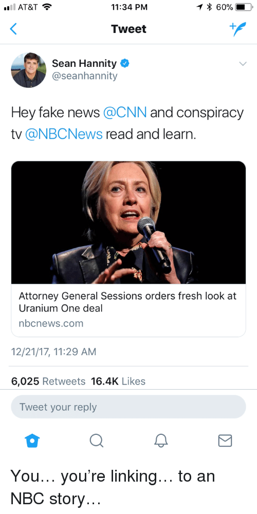 cnn.com, Fake, and Fresh: 11:34 PNM  * 60%  Tweet  Sean Hannity  @seanhannity  Hey fake news @CNN and conspiracy  tv @NBCNews read and learn.  Attorney General Sessions orders fresh look at  Uranium One deal  nbcnews.com  2/21/17, 11:29 AM  6,025 Retweets 16.4K Likes  Tweet your reply <p>You… you're linking… to an NBC story…</p>