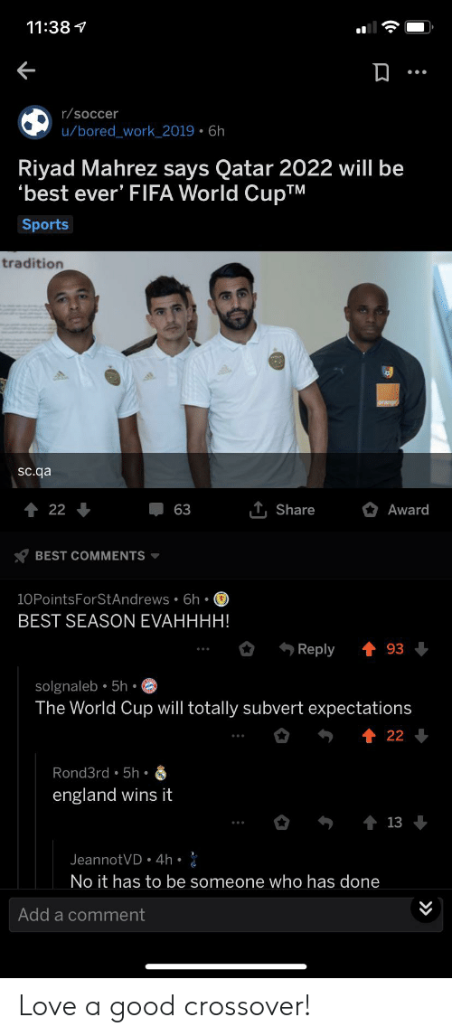 Bored, England, and Fifa: 11:38  r/soccer  u/bored_work_2019 6h  Riyad Mahrez says Qatar 2022 will be  best ever' FIFA World CupTM  Sports  tradition  sc.qa  T Share  22  63  Award  BEST COMMENTS  10PointsForStAndrews 6h  BEST SEASON EVAHHHH!  t 93  Reply  solgnaleb 5h.  The World Cup will totally subvert expectations  22  Rond3rd 5h  england wins it  13  JeannotVD 4h  No it has to be someone who has done  Add a comment  »  (C Love a good crossover!