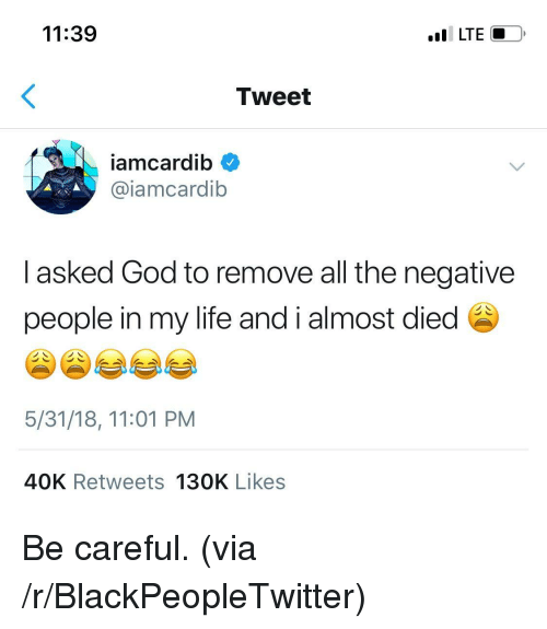 Blackpeopletwitter, God, and Life: 11:39  I LTE  Tweet  iamcardib  @iamcardib  I asked God to remove all the negative  people in my life and i almost died  5/31/18, 11:01 PM  40K Retweets 130K Likes <p>Be careful. (via /r/BlackPeopleTwitter)</p>