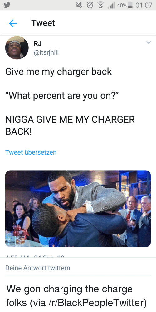 "Blackpeopletwitter, Back, and Charger: .11 40%-01:07  Tweet  RJ  @itsrjhill  Give me my charger back  ""What percent are you on?""  NIGGA GIVE ME MY CHARGER  BACK!  Tweet übersetzen  Deine Antwort twittern We gon charging the charge folks (via /r/BlackPeopleTwitter)"