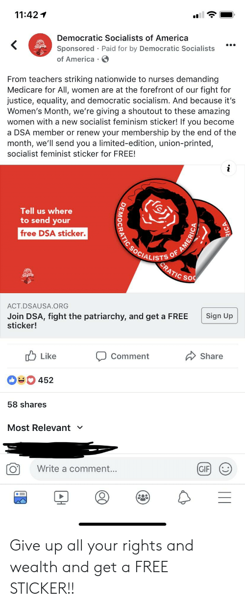 Democratic Socialists Of America: 11:42  Democratic Socialists of America  Sponsored Paid for by Democratic Socialists  of America  From teachers striking nationwide to nurses demanding  Medicare for All, women are at the forefront of our fight for  justice, equality, and democratic socialism. And because it's  Women's Month, we're giving a shoutout to these amazing  women with a new socialist feminism sticker! If you become  a DSA member or renew your membership by the end of the  month, we'll send you a limited-edition, union-printed  socialist feminist sticker for FREE!  Tell us where  to send your  free DSA sticker.  CIALISTS  c so  ACT.DSAUSA.ORG  Join DSA, fight the patriarchy, and get a FREE Sign Up  sticker!  Like  Comment  Share  452  58 shares  Most Relevant v  Write a comment  .. Give up all your rights and wealth and get a FREE STICKER!!