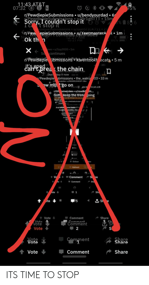 Reddit, Sorry, and At&t: 11:43 AT&T,  07:32 S  95%  r/PewdiepieSubmissions u/bendyourdad 6  PewdiepieSubmispions Br1ghTTT 15m  Sorry, I couldn't stop'it O  I ct stop it  %816  rdiepiesubmissions u/GunSTICK711  r/Pew epiesupmissions uYeetmasterA  T2 27 AM  10:21 PM  1m  Ok th n  mes u/Spy2020 1m  X  So continues  /Pewarepfe nbmRSsioHtelkarëntookt ecats 5 m  it's good  cantbrea the chain  R  veoes /4z0mumpo7- z0h  Don top it now 09:11  O0%  /Pewdiepie bmissions the_walru 03 33 m  ivejokes u/MASBRUSHO14 38m  Ow mu. go on  144 A  P  r/Of sivejokes.u/roadki 36..  Gott keep the tren going  Next on  one does  btes the  And ano  Andth  7.  C t  Comment  V  Comment  S re  Sh  Comment  ote  S e  个te  5  Share  Comment  Vote  Neto  ESmment  Vote  Vote  2  S  Cemment  Share  Vote  Share  Vote  Comment ITS TIME TO STOP