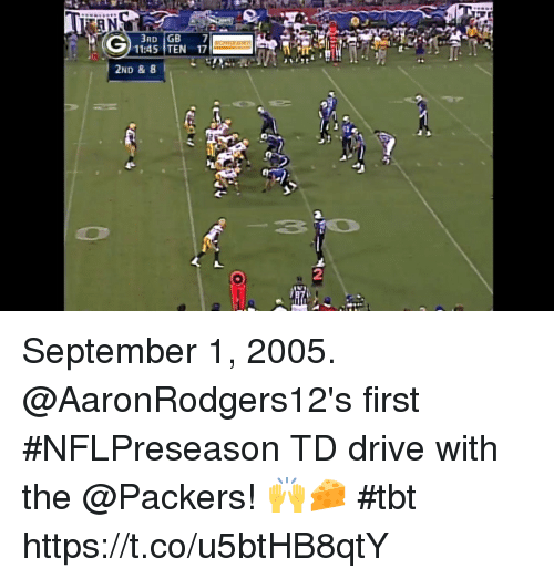 Memes, Tbt, and Drive: 11:45 TEN 17  2ND & 8  2 September 1, 2005.   @AaronRodgers12's first #NFLPreseason TD drive with the @Packers! 🙌🧀 #tbt https://t.co/u5btHB8qtY