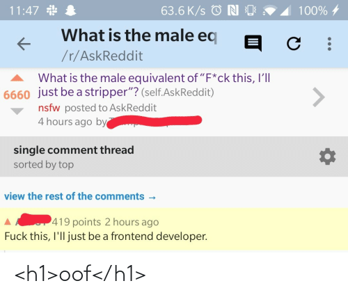 "Askreddit: 11:47 *  63.6 K/s © N O  100% 4  What is the male eq  /r/AskReddit  What is the male equivalent of ""F*ck this, I'll  6660 just be a stripper""? (self.AskReddit)  <>  nsfw posted to AskReddit  4 hours ago by  single comment thread  sorted by top  view the rest of the comments -  419 points 2 hours ago  Fuck this, I'll just be a frontend developer. <h1>oof</h1>"