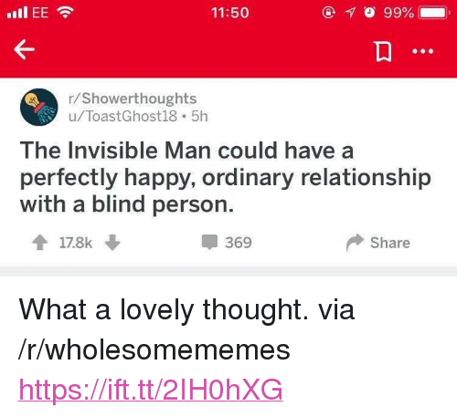 """Happy, Thought, and Via: 11:50  /Showerthoughts  u/ToastGhost18 5h  The Invisible Man could have a  perfectly happy, ordinary relationship  with a blind person.  369  Share <p>What a lovely thought. via /r/wholesomememes <a href=""""https://ift.tt/2IH0hXG"""">https://ift.tt/2IH0hXG</a></p>"""