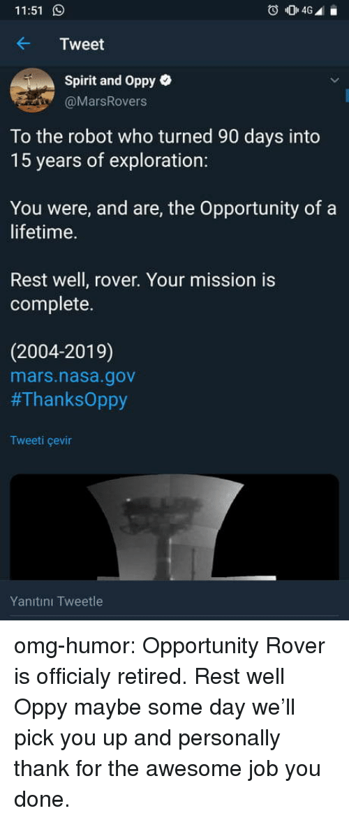 Nasa, Omg, and Tumblr: 11:51  Tweet  Spirit and Oppy e  @MarsRovers  To the robot who turned 90 days into  15 years of exploration:  You were, and are, the Opportunity of a  lifetime.  Rest well, rover. Your mission is  complete.  (2004-2019)  mars.nasa.gov  #ThanksOppy  Tweeti çevin  Yanıtını Tweetle omg-humor:  Opportunity Rover is officialy retired. Rest well Oppy maybe some day we'll pick you up and personally thank for the awesome job you done.