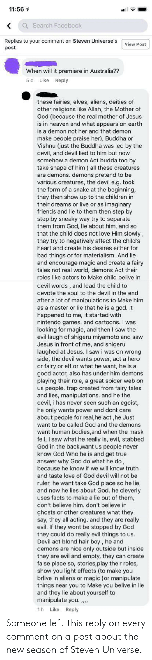 Bad, Bodies , and Children: 11:56  Q Search Facebook  Replies to your comment on Steven Universe's  post  View Post  When will it premiere in Australia??  5 d  Like  Reply  these fairies, elves, aliens, deities of  other religions like Allah, the Mother of  God (because the real mother of Jesus  is in heaven and what appears on earth  is a demon not her and that demon  make people praise her), Buddha or  Vishnu (just the Buddha was led by the  devil, and devil lied to him but now  somehow a demon Act budda too by  take shape of him) all these creatures  are demons. demons pretend to be  various creatures, the devil e.g. took  the form of a snake at the beginning,  they then show up to the children in  their dreams or live or as imaginary  friends and lie to them then step by  step by sneaky way try to separate  them from God, lie about him, and so  that the child does not love Him slowly,  they try to negatively affect the child's  heart and create his desires either for  bad things or for materialism. And lie  and encourage magic and create a fairy  tales not real world, demons Act their  roles like actors to Make child belive in  devil words, and lead the child to  devote the soul to the devil in the end  after a lot of manipulations to Make him  as a master or lie that he is a god. it  happened to me, it started with  nintendo games. and cartoons. I was  looking for magic, and then I saw the  evil laugh of shigeru miyamoto and saw  Jesus in front of me, and shigeru  laughed at Jesus. I saw i was on wrong  side, the devil wants power, act a hero  or fairy or elf or what he want, he is a  good actor, also has under him demons  playing their role, a great spider web on  us people. trap created from fairy tales  and lies, manipulations. and he the  devil, i has never seen such an egoist,  he only wants power and dont care  about people for real,he act ,he Just  want to be called God and the demons  want human bodies,and when the mask  fell, I saw what he really is, evil, stabbed  God in the back,want us people never  know God Who he is and get true  answer why God do what he do,  because he know if we will know truth  and taste love of God devil will not be  ruler, he want take God place so he lie,  and now he lies about God, he cleverly  uses facts to make a lie out of them,  don't believe him. don't believe in  ghosts or other creatures what they  say, they all acting. and they are really  evil. If they wont be stopped by God  they could do really evil things to us.  Devil act blond hair boy, he and  demons are nice only outside but inside  they are evil and empty, they can create  false place so, stories,play their roles,  show you light effects (to make you  brlive in aliens or magic )or manipulate  things near you to Make you belive in lie  and they lie about yourself to  manipulate you.  1h Like Reply Someone left this reply on every comment on a post about the new season of Steven Universe.