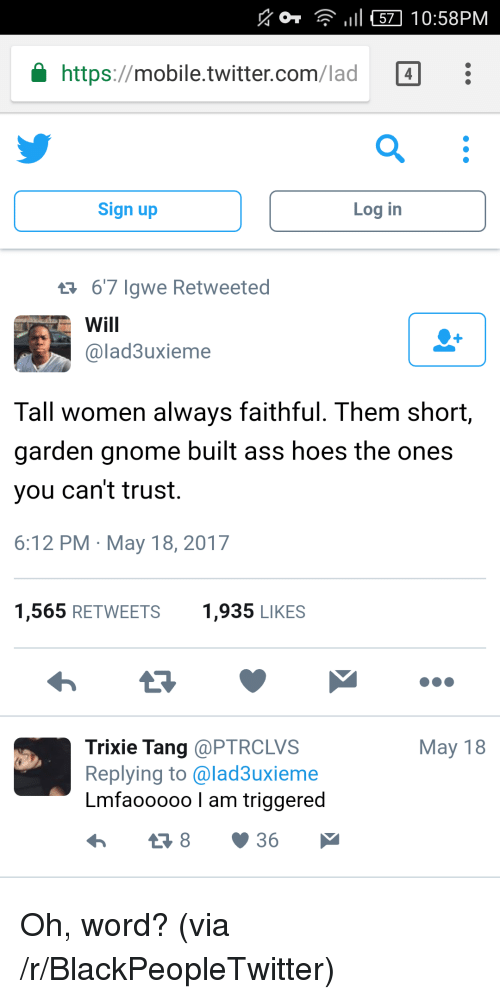 Ass, Blackpeopletwitter, and Hoes: 11 57 10:58PM  https://mobile.twitter.com/lad 4  4  Sign up  Log in  67 Igwe Retweeted  Will  @lad3uxieme  Tall women always faithful. Them short,  garden gnome built ass hoes the ones  you can't trust,  6:12 PM May 18, 2017  1,565 RETWEETS1,935 LIKES  May 18  Trixie Tang @PTRCLVS  Replying to @lad3uxieme  Lmfaooooo I am triggered <p>Oh, word? (via /r/BlackPeopleTwitter)</p>