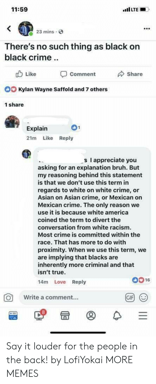 regards: 11:59  mins  There's no such thing as black on  black crime  b Like  Comment  Share  Kylan Wayne Saffold and 7 others  1 share  Explain  21m Like Reply  s I appreciate you  asking for an explanation bruh. But  my reasoning behind this statement  is that we don't use this term in  regards to white on white crime, or  Asian on Asian crime, or Mexican on  Mexican crime. The only reason we  use it is because white america  coined the term to divert the  conversation from white racism  Most crime is committed within the  race. That has more to do with  proximity. When we use this term, we  are implying that blacks are  inherently more criminal and that  isn't true.  14m Love Reply  0016  O Write a comment..  GIF Say it louder for the people in the back! by LofiYokai MORE MEMES