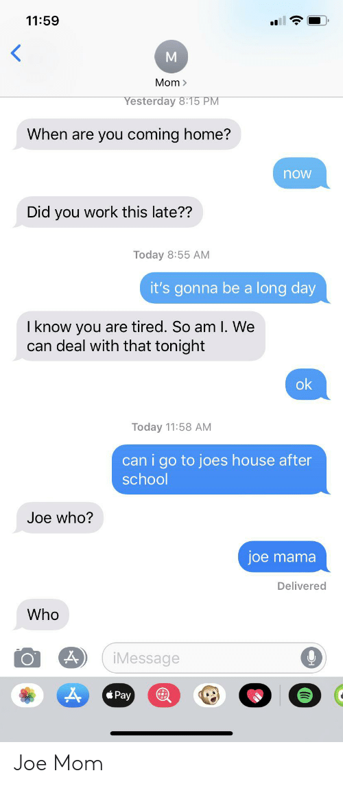 School, Work, and Home: 11:59  Mom  Yesterday 8:15 PM  When are you coming home?  now  Did you work this late??  Today 8:55 AM  it's gonna be a long day  I know you are tired. So am l. We  can deal with that tonight  ok  Today 11:58 AM  can i go to joes house after  school  Joe who?  joe mama  Delivered  Who  iMessage  Pay Joe Mom