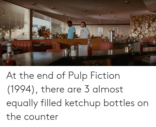 Pulp Fiction, Fiction, and Ketchup: 11 At the end of Pulp Fiction (1994), there are 3 almost equally filled ketchup bottles on the counter
