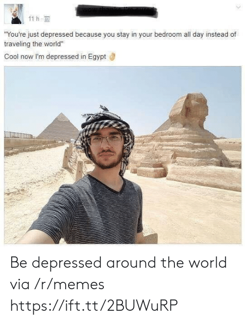 "Memes, Cool, and World: 11 h  You're just depressed because you stay in your bedroom all day instead of  traveling the world""  Cool now I'm depressed in Egypt Be depressed around the world via /r/memes https://ift.tt/2BUWuRP"