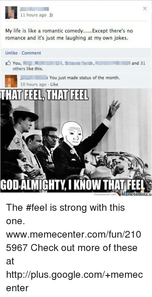 Memes, 🤖, and Romanticism: 11 hours ago 18  My life is like a romantic comedy  Except there's no  romance and it's just me laughing at my own jokes.  Unlike Comment  and 31  You  others like this.  You just made status of the month.  10 hours ago. Like  THAT FEEL THAT FEEL  GODALMIGHTY I KNOW THAT FEEL  Man tener  memecenter-com The #feel is strong with this one.