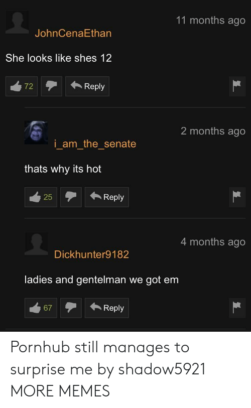 Dank, Memes, and Pornhub: 11 months ago  JohnCenaEthan  She looks like shes 12  72Reply  2 months ago  i am the senate  thats why its hot  25Reply  25  4 months ago  Dickhunter9182  ladies and gentelman we got em  67Reply Pornhub still manages to surprise me by shadow5921 MORE MEMES