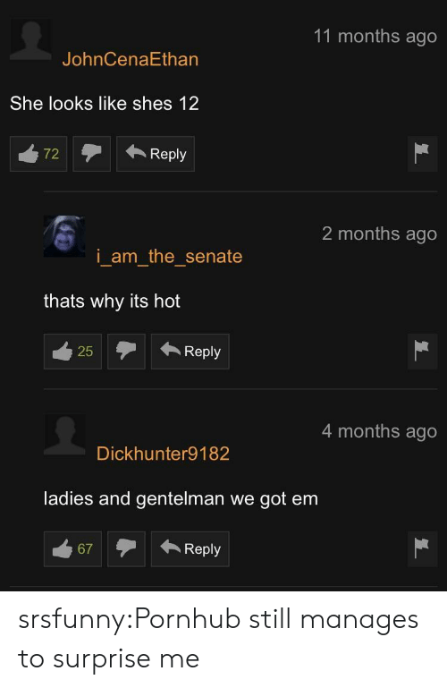 Pornhub, Tumblr, and Blog: 11 months ago  JohnCenaEthan  She looks like shes 12  72Reply  2 months ago  i am the senate  thats why its hot  25Reply  25  4 months ago  Dickhunter9182  ladies and gentelman we got em  67Reply srsfunny:Pornhub still manages to surprise me