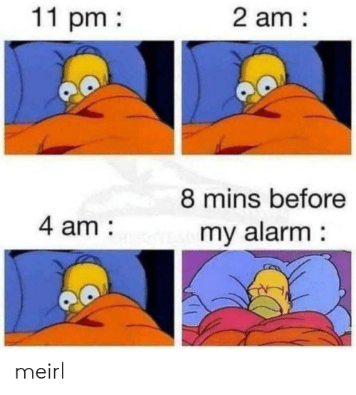 Alarm, MeIRL, and Mins: 11 pm  2 am:  8 mins before  4 am:  my alarm: meirl