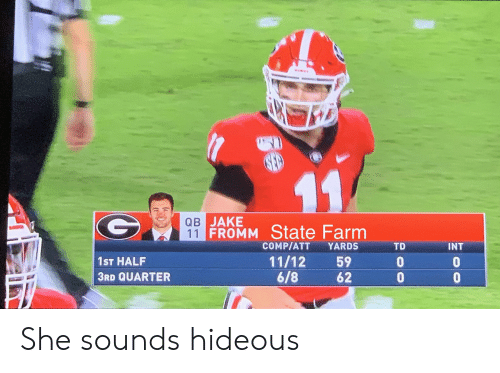 State Farm: 11  QB JAKE  11 FROMM State Farm  COMP/ATT  YARDS  TD  INT  11/12  6/8  59  62  1ST HALF  3RD QUARTER  oo  ge She sounds hideous