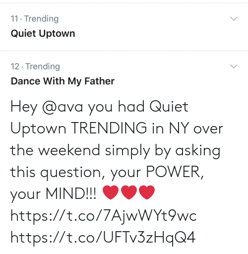 Memes, Power, and Quiet: 11 Trending  Quiet Uptown  12. Trending  Dance With My Father  > Hey @ava you had Quiet Uptown TRENDING in NY over the weekend simply by asking this question, your POWER, your MIND!!! ❤️❤️❤️ https://t.co/7AjwWYt9wc https://t.co/UFTv3zHqQ4