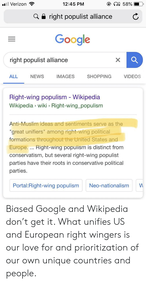 "Google, Love, and Muslim: 11 : Verizon  12:45 PM  a 58%  a right populist alliance  Google  right populist alliance  ALL  NEWS  IMAGES  SHOPPING  VIDEOS  Right-wing populism - Wikipedia  Wikipedia wiki > Right-wing_populism  Anti-Muslim ideas and sentiments serve as the  ""great unifiers"" among right-wing political  formations throughout the United States and  Europe... Right-wing populism is distinct from  conservatism, but several right-wing populist  parties have their roots in conservative political  parties.  Portal: Right-wing populism Neo-nationalism W Biased Google and Wikipedia don't get it. What unifies US and European right wingers is our love for and prioritization of our own unique countries and people."