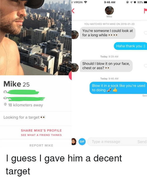 Ass, Gif, and Target: 11 VIRGIN  9:46 AM  Mike  YOU MATCHED WITH MIKE ON 2019-01-20  You're someone I could look at  for a long while9  Haha thank you :)  Today 9:29 AM  Should I blow it on your face,  chest or ass?  Today 9:46 AM  Mike 25  Blow it in a sock like you're used  to doing  Sen  18 kilometers away  Looking for a target  SHARE MIKE'S PROFILE  SEE WHAT A FRIEND THINKS  GIF  Type a  message  Send  REPORT MIKE I guess I gave him a decent target