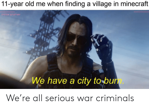 Minecraft, Old, and War: 11-year old me when finding a village in minecraft  SYSTEM SETUP NAV  We have a city to bun. We're all serious war criminals