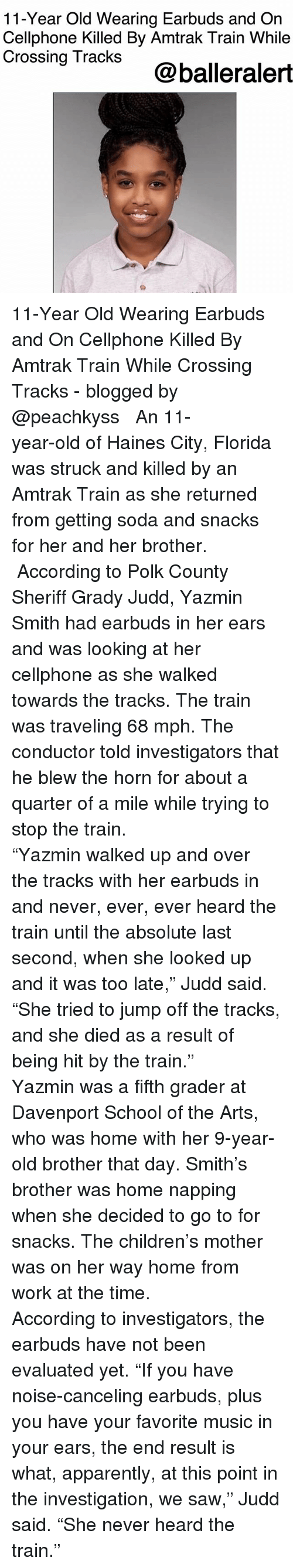 """Apparently, Children, and Memes: 11-Year Old Wearing Earbuds and On  Cellphone Killed By Amtrak Train While  Crossing TrackS@balleraler 11-Year Old Wearing Earbuds and On Cellphone Killed By Amtrak Train While Crossing Tracks - blogged by @peachkyss ⠀⠀⠀⠀⠀⠀⠀ ⠀⠀⠀⠀⠀⠀⠀ An 11-year-old of Haines City, Florida was struck and killed by an Amtrak Train as she returned from getting soda and snacks for her and her brother. ⠀⠀⠀⠀⠀⠀⠀ ⠀⠀⠀⠀⠀⠀⠀ According to Polk County Sheriff Grady Judd, Yazmin Smith had earbuds in her ears and was looking at her cellphone as she walked towards the tracks. The train was traveling 68 mph. The conductor told investigators that he blew the horn for about a quarter of a mile while trying to stop the train. ⠀⠀⠀⠀⠀⠀⠀ ⠀⠀⠀⠀⠀⠀⠀ """"Yazmin walked up and over the tracks with her earbuds in and never, ever, ever heard the train until the absolute last second, when she looked up and it was too late,"""" Judd said. """"She tried to jump off the tracks, and she died as a result of being hit by the train."""" ⠀⠀⠀⠀⠀⠀⠀ ⠀⠀⠀⠀⠀⠀⠀ Yazmin was a fifth grader at Davenport School of the Arts, who was home with her 9-year- old brother that day. Smith's brother was home napping when she decided to go to for snacks. The children's mother was on her way home from work at the time. ⠀⠀⠀⠀⠀⠀⠀ ⠀⠀⠀⠀⠀⠀⠀ According to investigators, the earbuds have not been evaluated yet. """"If you have noise-canceling earbuds, plus you have your favorite music in your ears, the end result is what, apparently, at this point in the investigation, we saw,"""" Judd said. """"She never heard the train."""""""