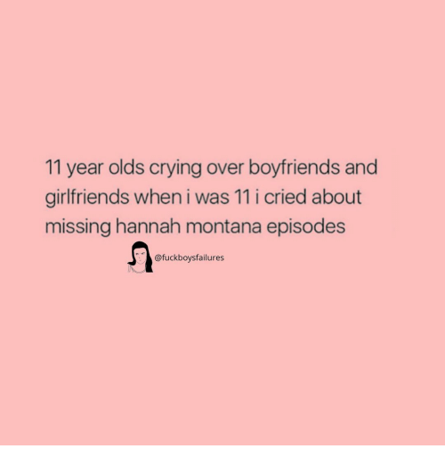Crying, Hannah Montana, and Montana: 11 year olds crying over boyfriends and  girlfriends when i was 11 i cried about  missing hannah montana episodes  @fuckboysfailures