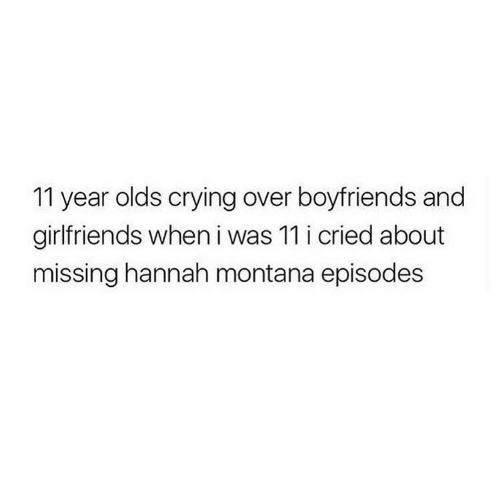 Crying, Hannah Montana, and Montana: 11 year olds crying over boyfriends and  girlfriends when i was 11 i cried about  missing hannah montana episodes
