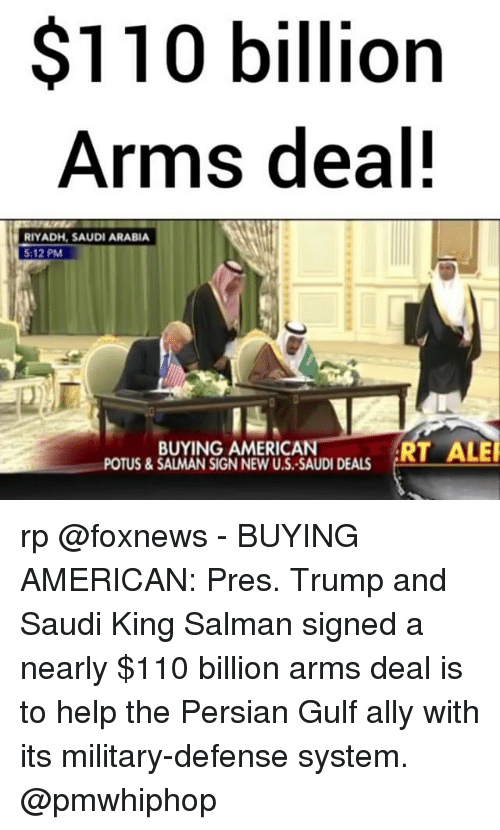 Andrew Bogut, Memes, and Ally: $110 billion  Arms deal!  RIYADH, SAUDI ARABIA  5:12 PM  T ALE  BUYING AMERICAN  POTUS & SALMAN SIGN NEW U.S.-SAUDI DEALS rp @foxnews - BUYING AMERICAN: Pres. Trump and Saudi King Salman signed a nearly $110 billion arms deal is to help the Persian Gulf ally with its military-defense system. @pmwhiphop