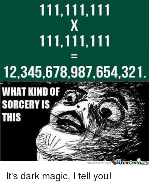 Meme Center: 111,111,111  111,111,111  12,345,678,987,654,321  WHAT KIND OF  SORCERY IS  THIS  Menhetenler  meme Center.com It's dark magic, I tell you!