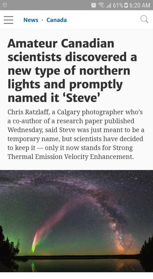 velocity: .111 61%  6:20 AM  News . Canada  Amateur Canadian  scientists discovered a  new type of northern  ights and promptlv  named it 'Steve  Chris Ratzlaff, a Calgary photographer who's  a co-author of a research paper published  Wednesday, said Steve was just meant to be a  temporary name, but scientists have decided  to keep it-_ only it now stands for Strong  Thermal Emission Velocity Enhancement.