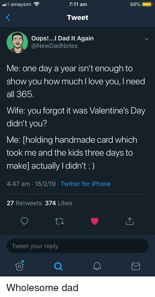 7/11, Dad, and Iphone: .111 amaysim  7:11 am  96%  Tweet  Oops!... Dad It Again  @NewDadNotes  Me: one day a year isn't enough to  show you how much l love you, I need  all 365  Wife: you forgot it was Valentine's Day  didn't you?  Me: [holding handmade card which  took me and the kids three days to  make] actually I didn't:)  4:47 am 15/2/19 Twitter for iPhone  27 Retweets 374 Likes  Tweet your reply Wholesome dad